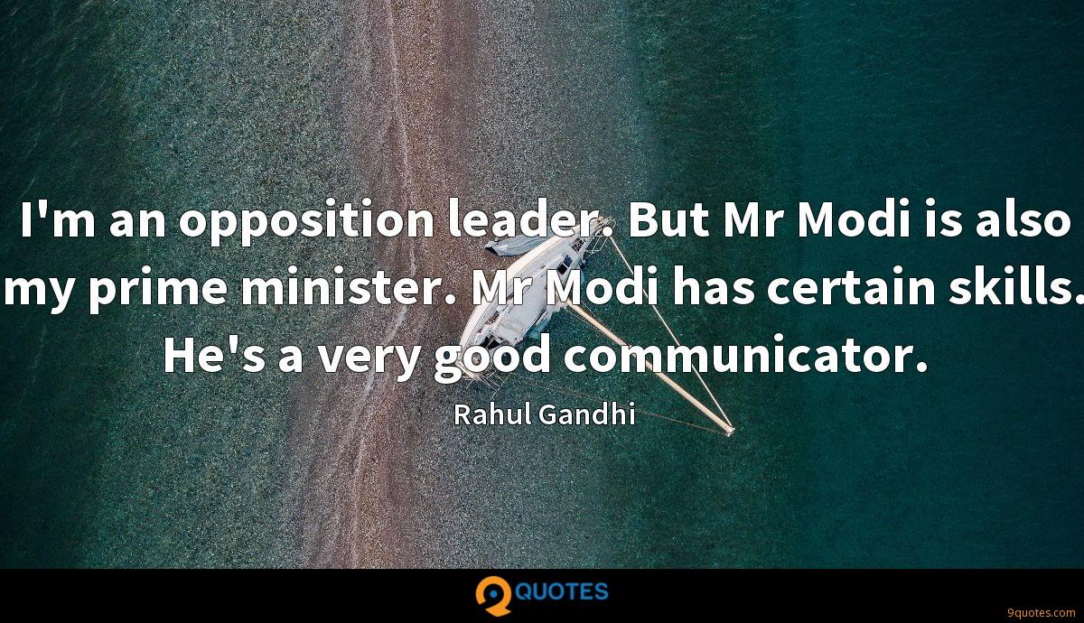 I'm an opposition leader. But Mr Modi is also my prime minister. Mr Modi has certain skills. He's a very good communicator.