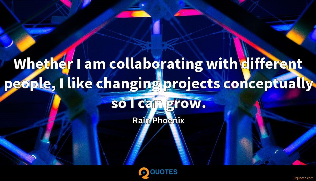 Whether I am collaborating with different people, I like changing projects conceptually so I can grow.