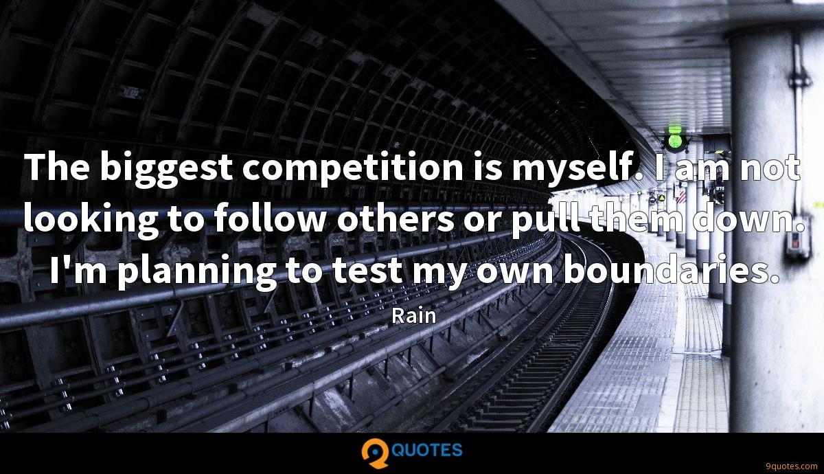 The biggest competition is myself. I am not looking to follow others or pull them down. I'm planning to test my own boundaries.
