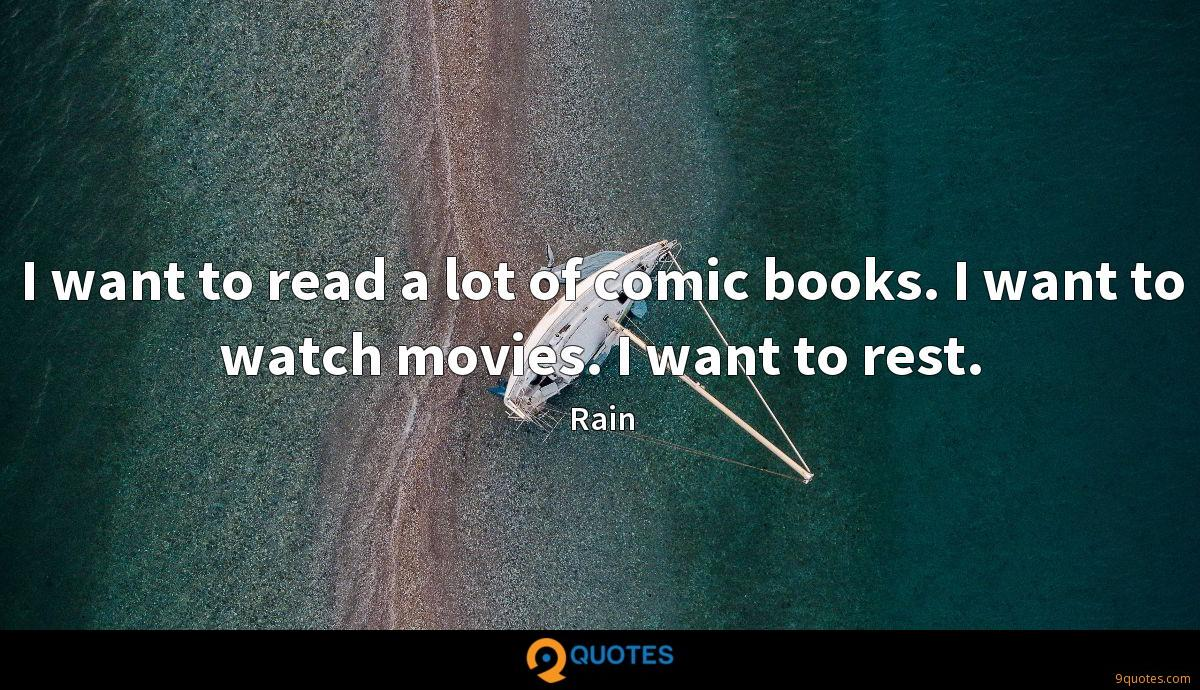 I want to read a lot of comic books. I want to watch movies. I want to rest.