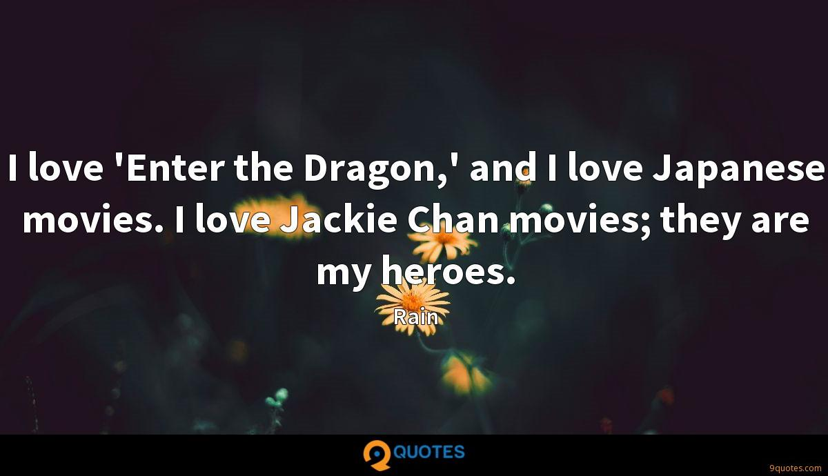 I love 'Enter the Dragon,' and I love Japanese movies. I love Jackie Chan movies; they are my heroes.