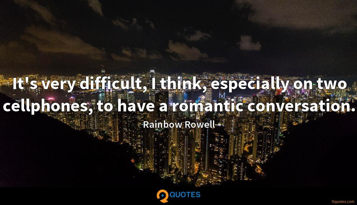 It's very difficult, I think, especially on two cellphones, to have a romantic conversation.