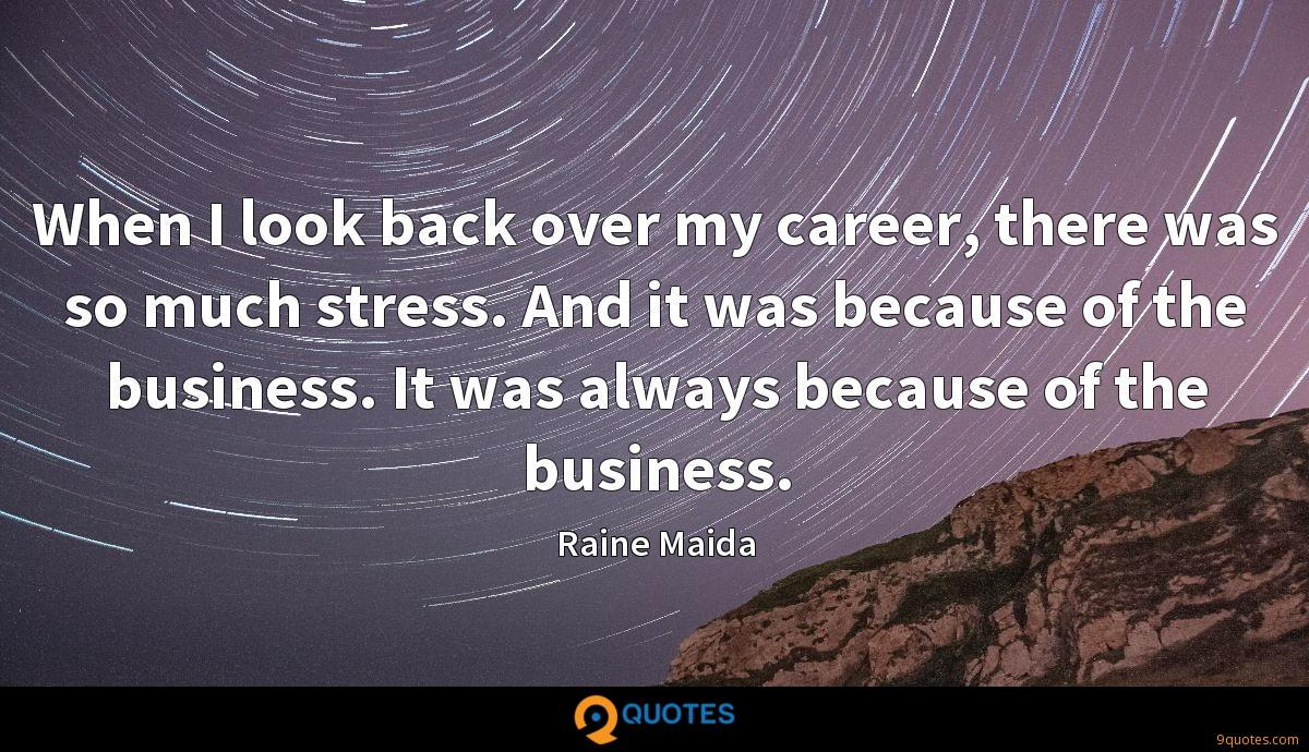 When I look back over my career, there was so much stress. And it was because of the business. It was always because of the business.