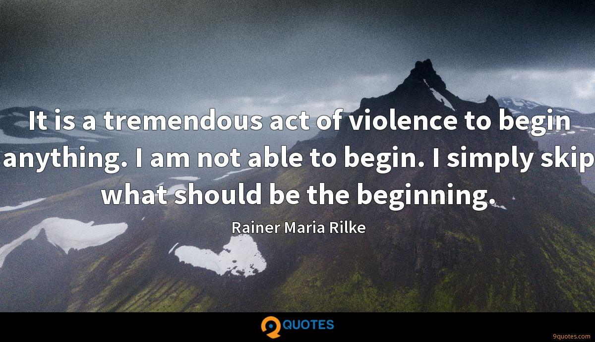 It is a tremendous act of violence to begin anything. I am not able to begin. I simply skip what should be the beginning.