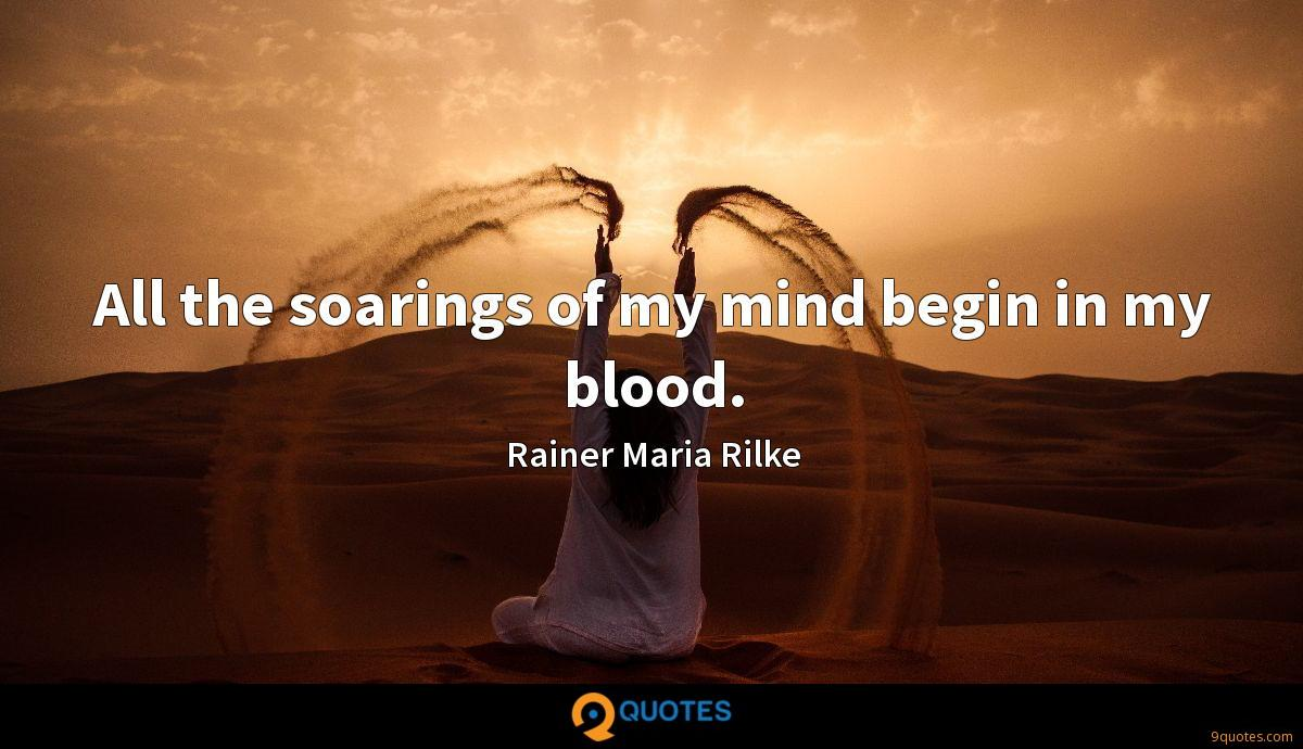 All the soarings of my mind begin in my blood.