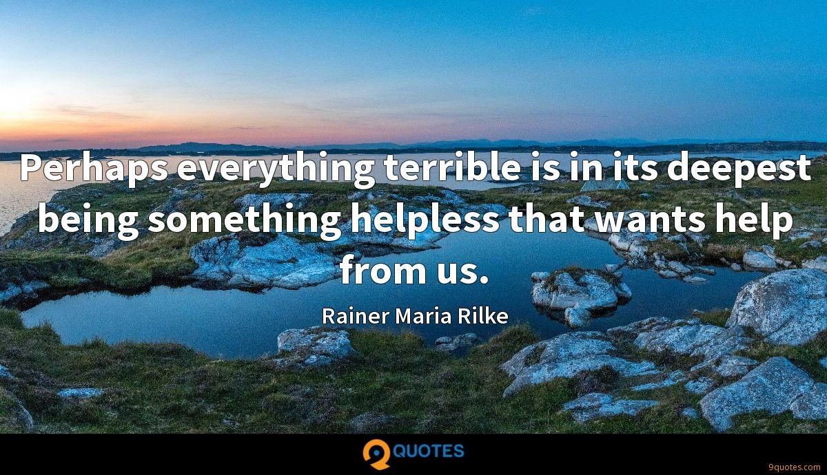 Perhaps everything terrible is in its deepest being something helpless that wants help from us.