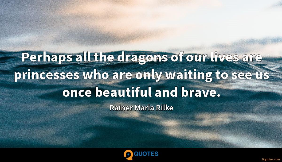 Perhaps all the dragons of our lives are princesses who are only waiting to see us once beautiful and brave.