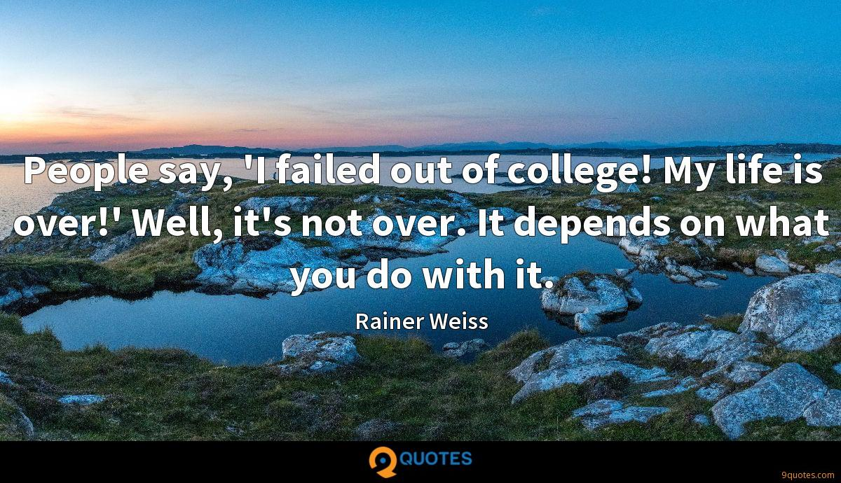 People say, 'I failed out of college! My life is over!' Well, it's not over. It depends on what you do with it.
