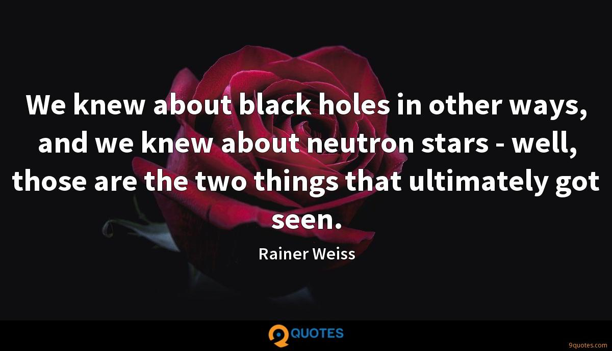 We knew about black holes in other ways, and we knew about neutron stars - well, those are the two things that ultimately got seen.