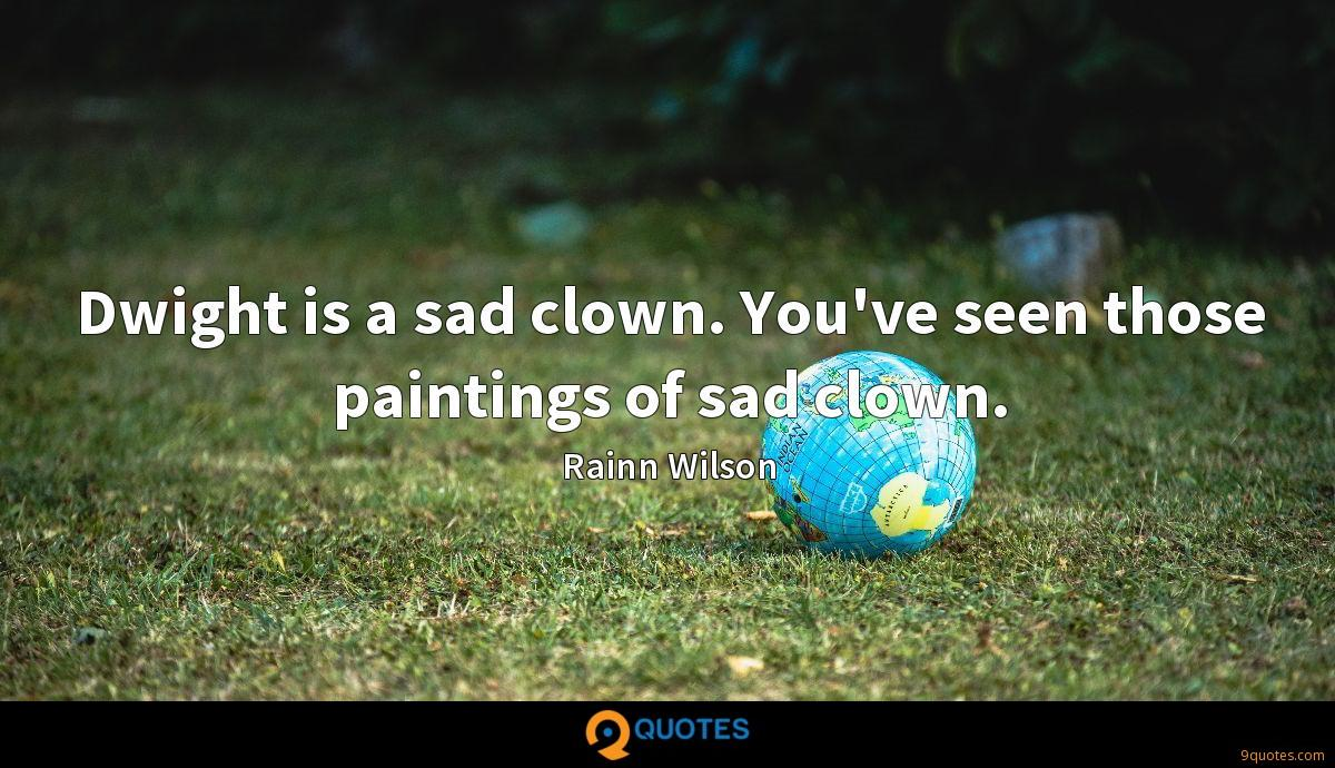 Dwight is a sad clown. You've seen those paintings of sad clown.