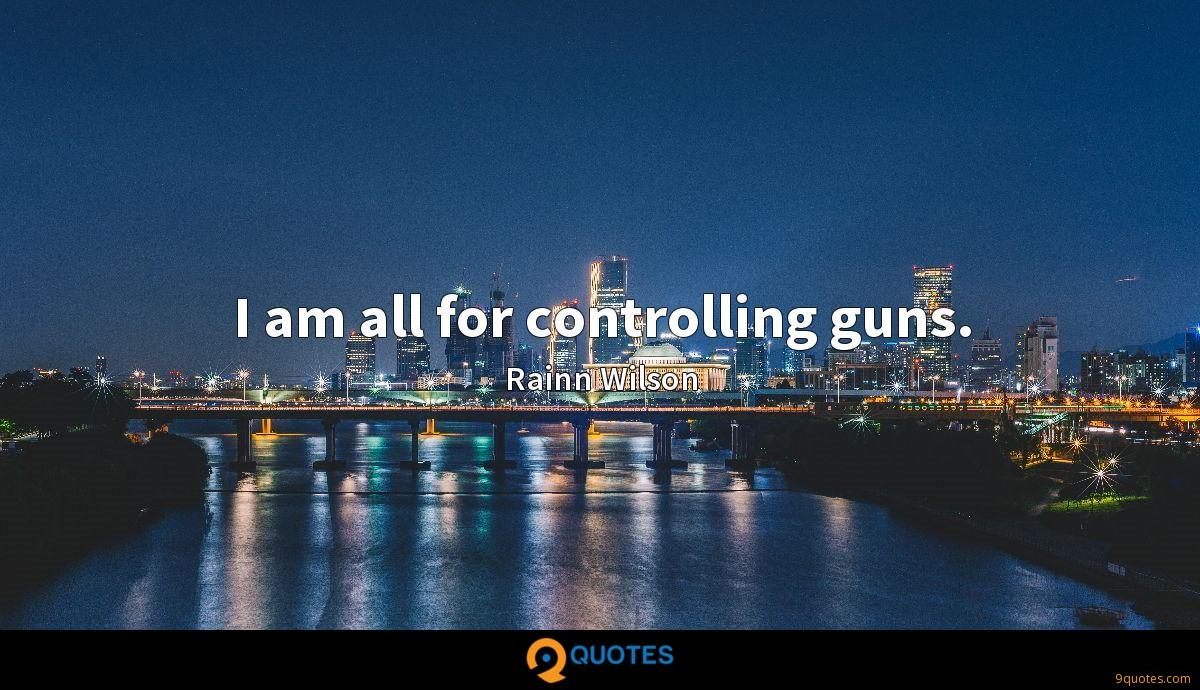 I am all for controlling guns.
