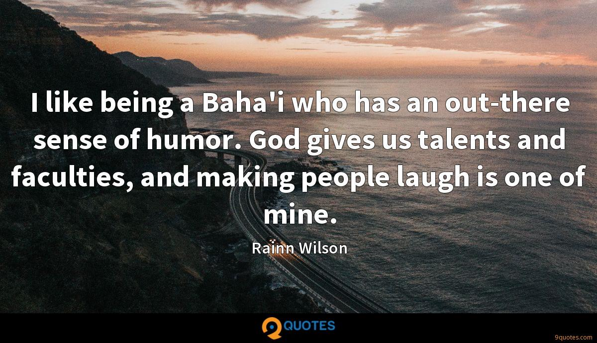 I like being a Baha'i who has an out-there sense of humor. God gives us talents and faculties, and making people laugh is one of mine.