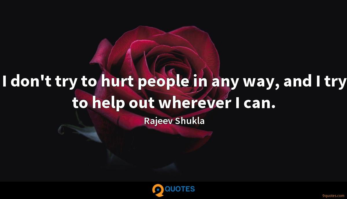 I don't try to hurt people in any way, and I try to help out wherever I can.