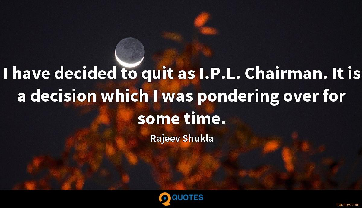 I have decided to quit as I.P.L. Chairman. It is a decision which I was pondering over for some time.