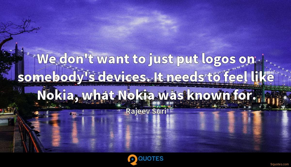 We don't want to just put logos on somebody's devices. It needs to feel like Nokia, what Nokia was known for.