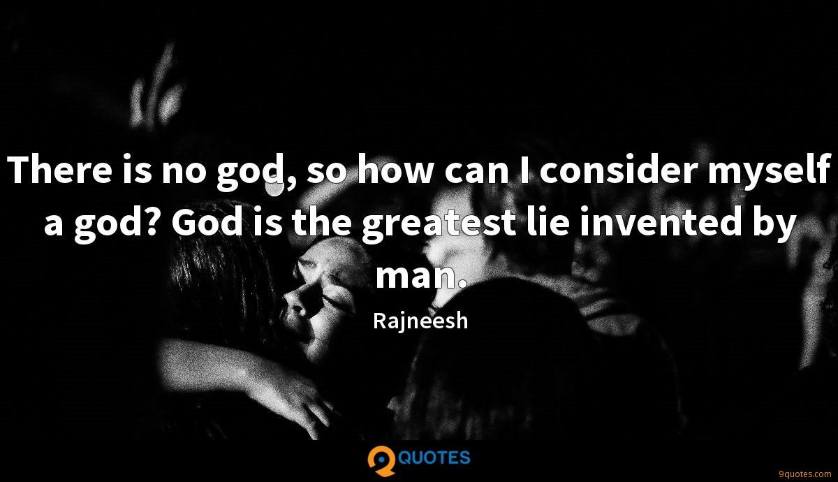There is no god, so how can I consider myself a god? God is the greatest lie invented by man.