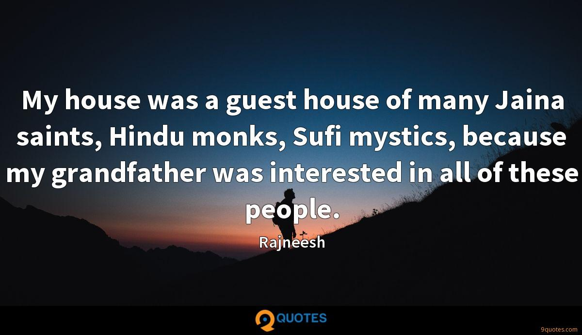 My house was a guest house of many Jaina saints, Hindu monks, Sufi mystics, because my grandfather was interested in all of these people.
