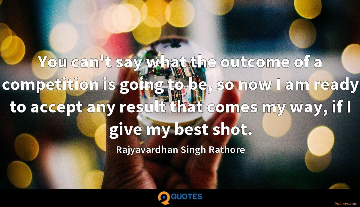 You can't say what the outcome of a competition is going to be, so now I am ready to accept any result that comes my way, if I give my best shot.