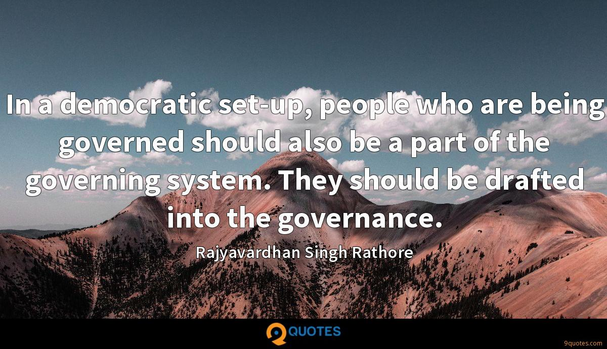 In a democratic set-up, people who are being governed should also be a part of the governing system. They should be drafted into the governance.