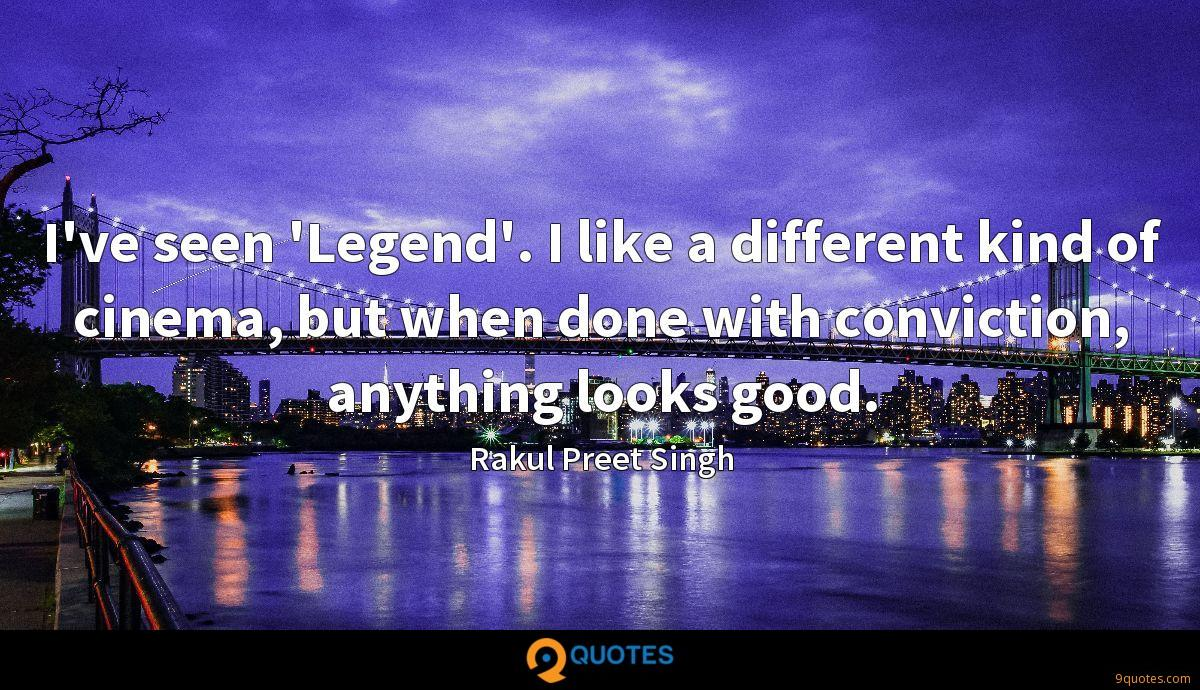 I've seen 'Legend'. I like a different kind of cinema, but when done with conviction, anything looks good.