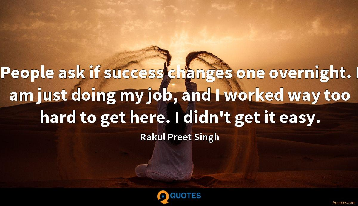 People ask if success changes one overnight. I am just doing my job, and I worked way too hard to get here. I didn't get it easy.