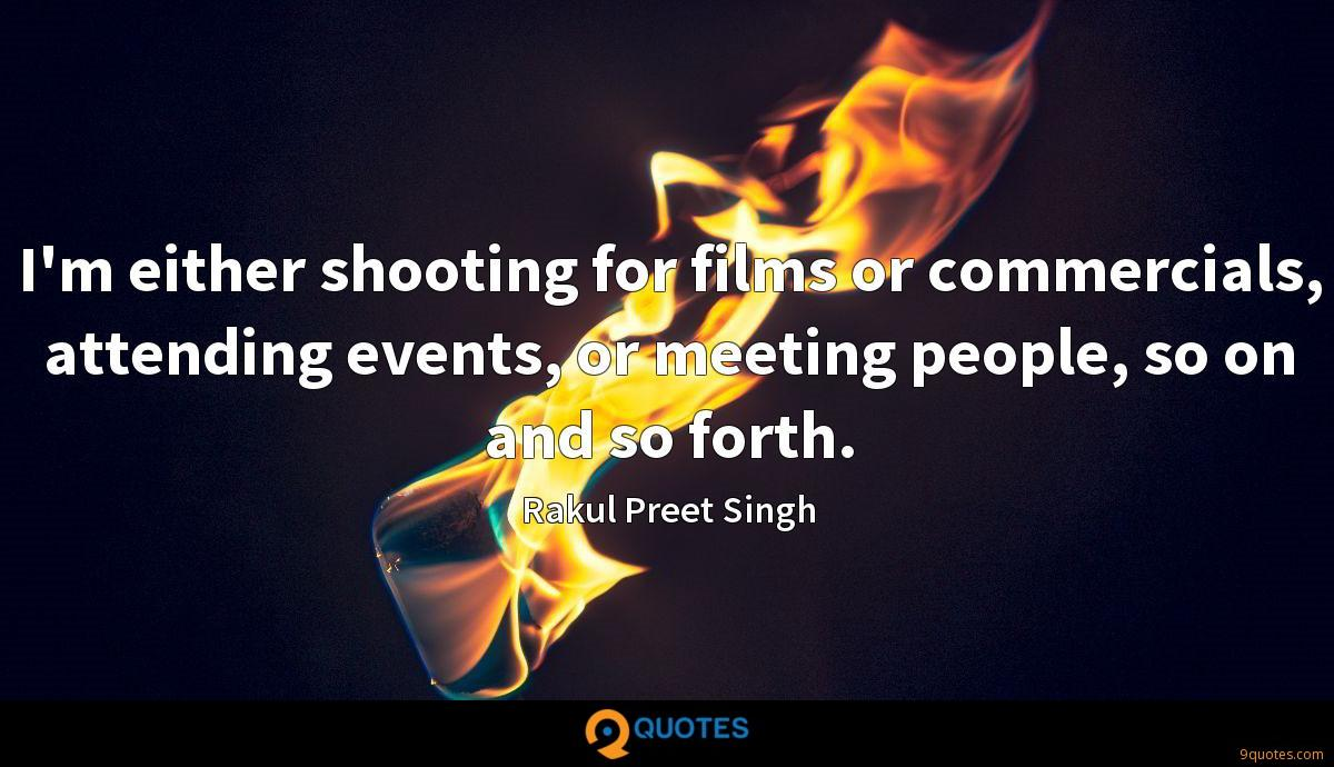 I'm either shooting for films or commercials, attending events, or meeting people, so on and so forth.