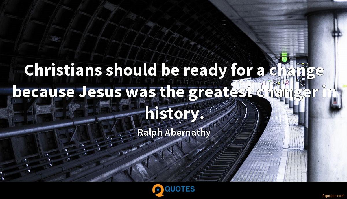 Christians should be ready for a change because Jesus was the greatest changer in history.