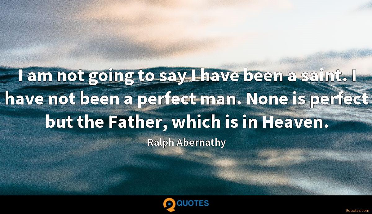 I am not going to say I have been a saint. I have not been a perfect man. None is perfect but the Father, which is in Heaven.