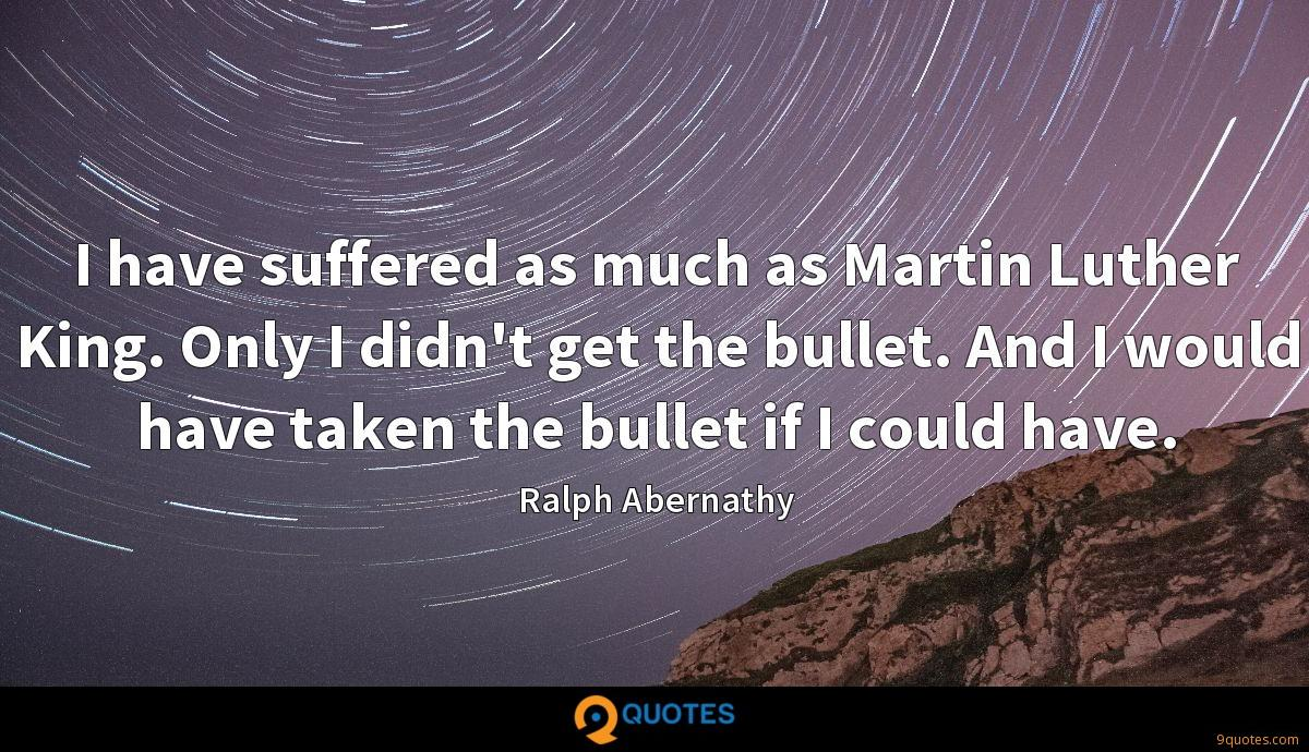 I have suffered as much as Martin Luther King. Only I didn't get the bullet. And I would have taken the bullet if I could have.
