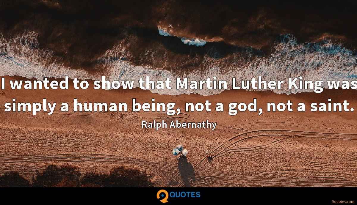 I wanted to show that Martin Luther King was simply a human being, not a god, not a saint.