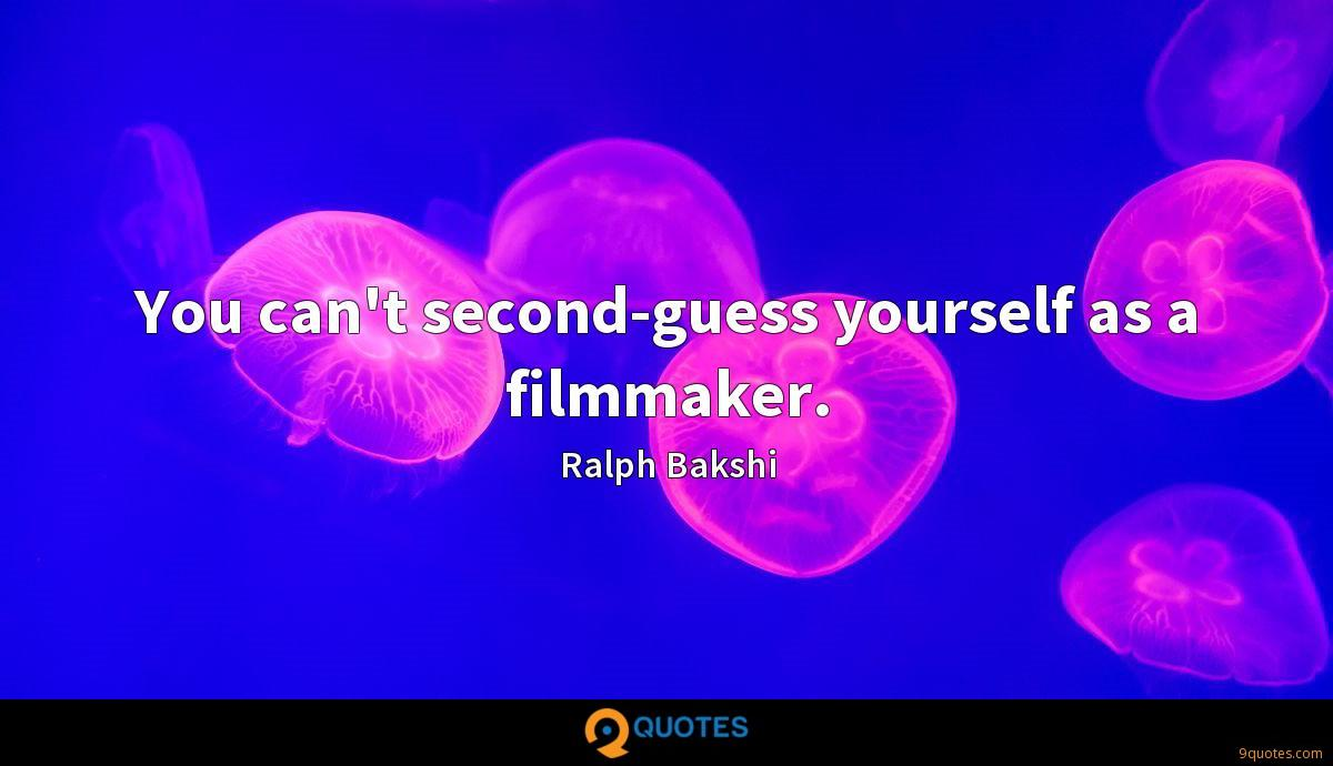 You can't second-guess yourself as a filmmaker.