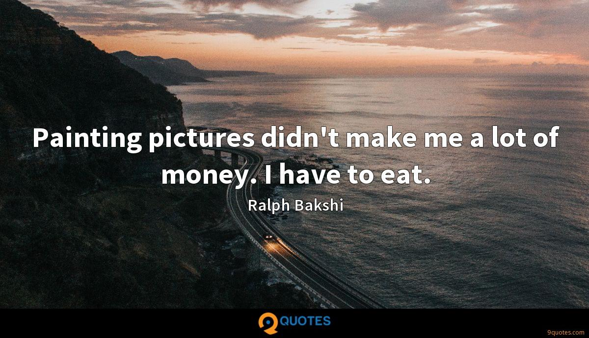 Painting pictures didn't make me a lot of money. I have to eat.