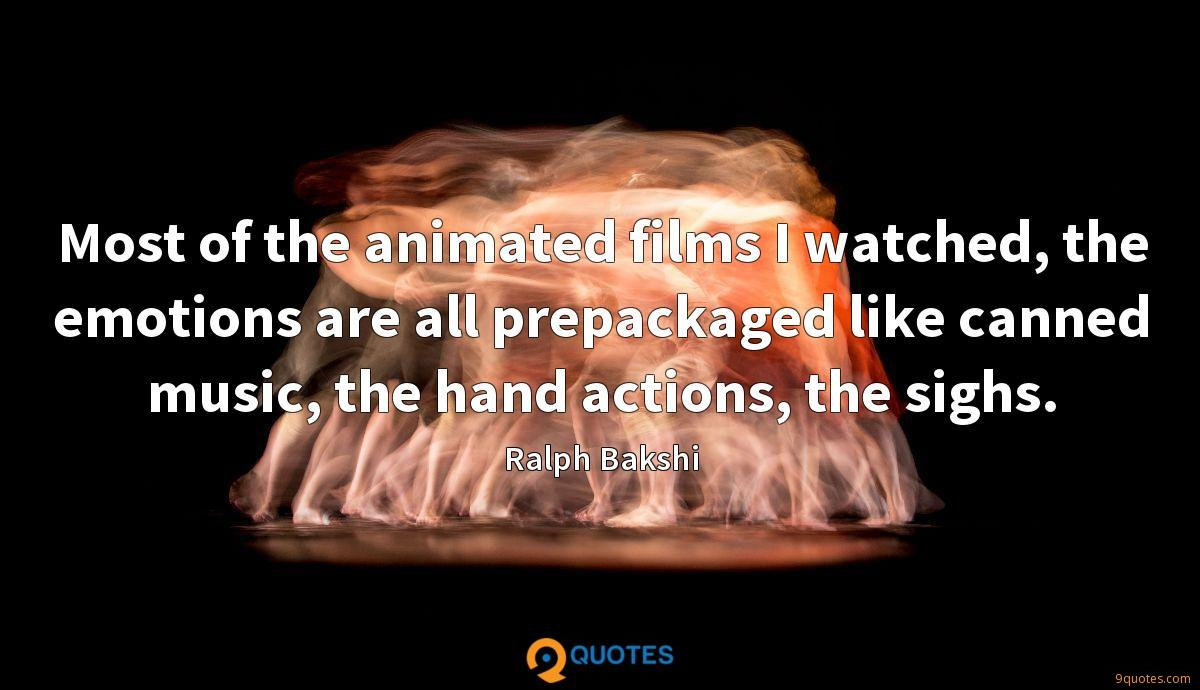 Most of the animated films I watched, the emotions are all prepackaged like canned music, the hand actions, the sighs.