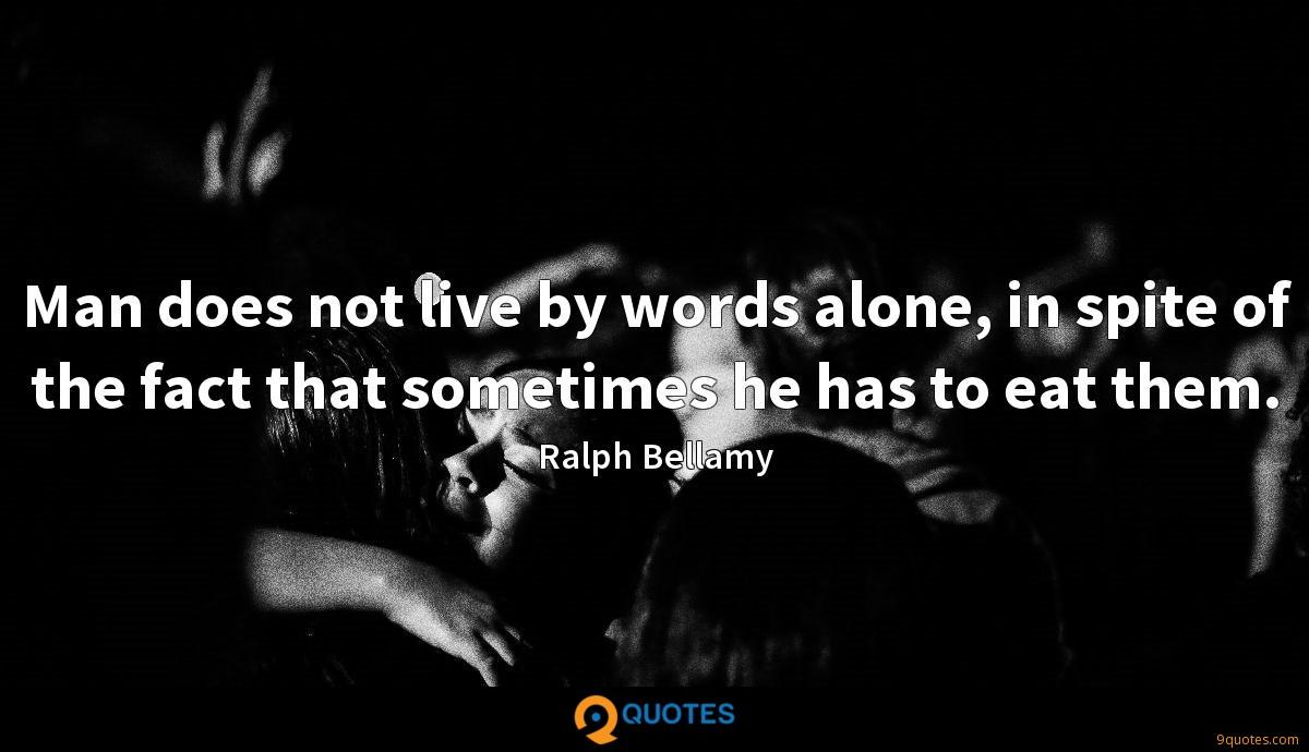 Man does not live by words alone, in spite of the fact that sometimes he has to eat them.