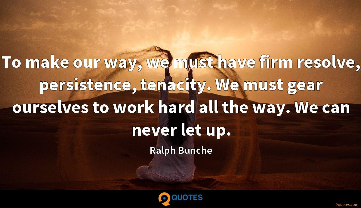 To make our way, we must have firm resolve, persistence, tenacity. We must gear ourselves to work hard all the way. We can never let up.