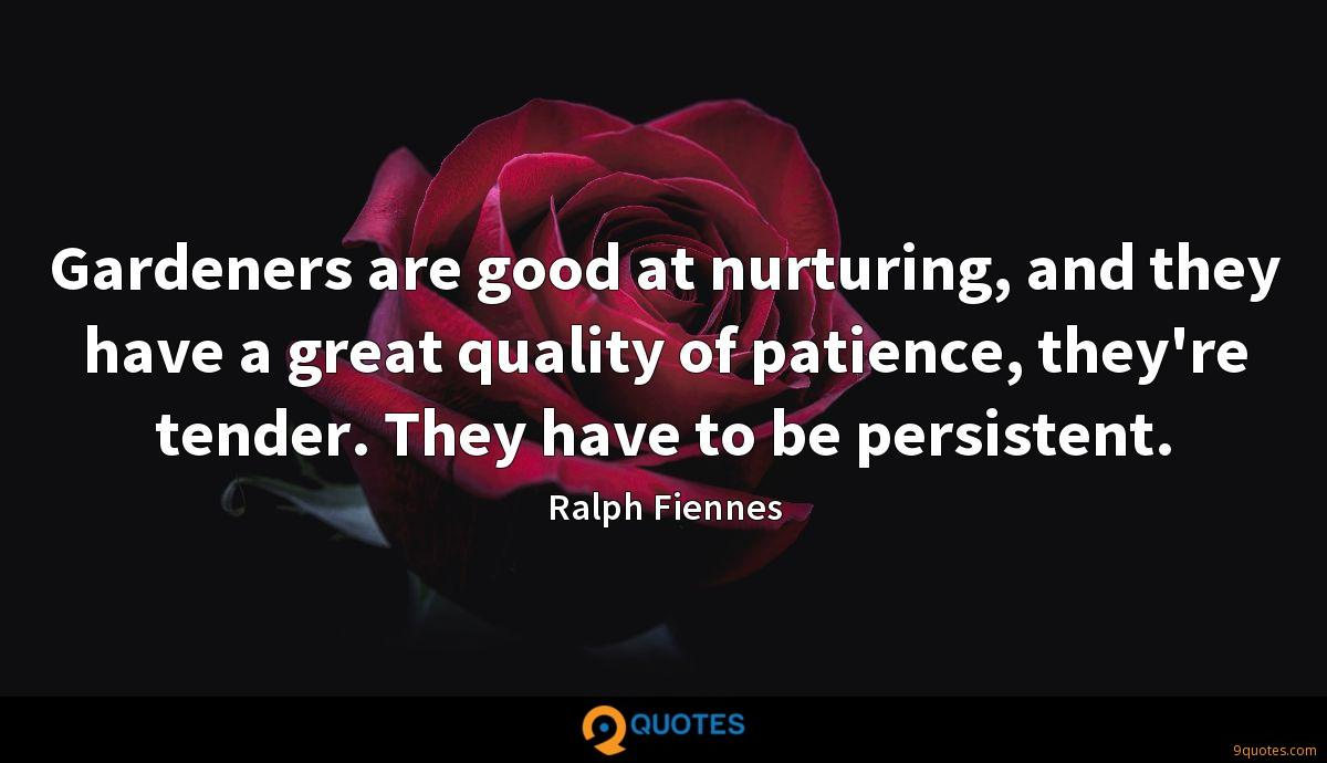 Gardeners are good at nurturing, and they have a great quality of patience, they're tender. They have to be persistent.
