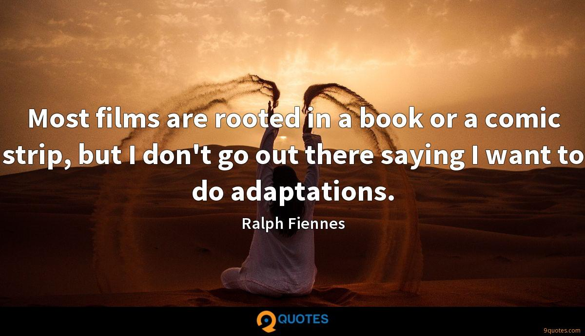Most films are rooted in a book or a comic strip, but I don't go out there saying I want to do adaptations.