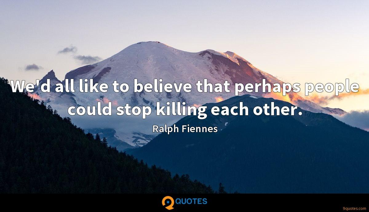 We'd all like to believe that perhaps people could stop killing each other.