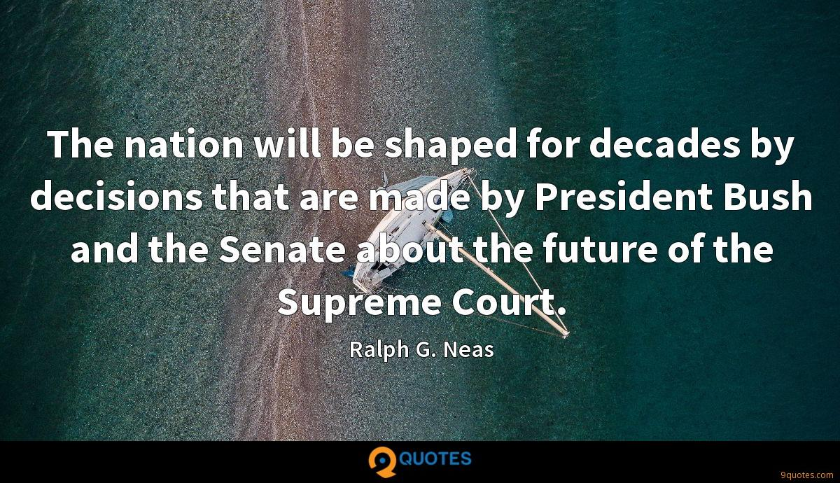 The nation will be shaped for decades by decisions that are made by President Bush and the Senate about the future of the Supreme Court.
