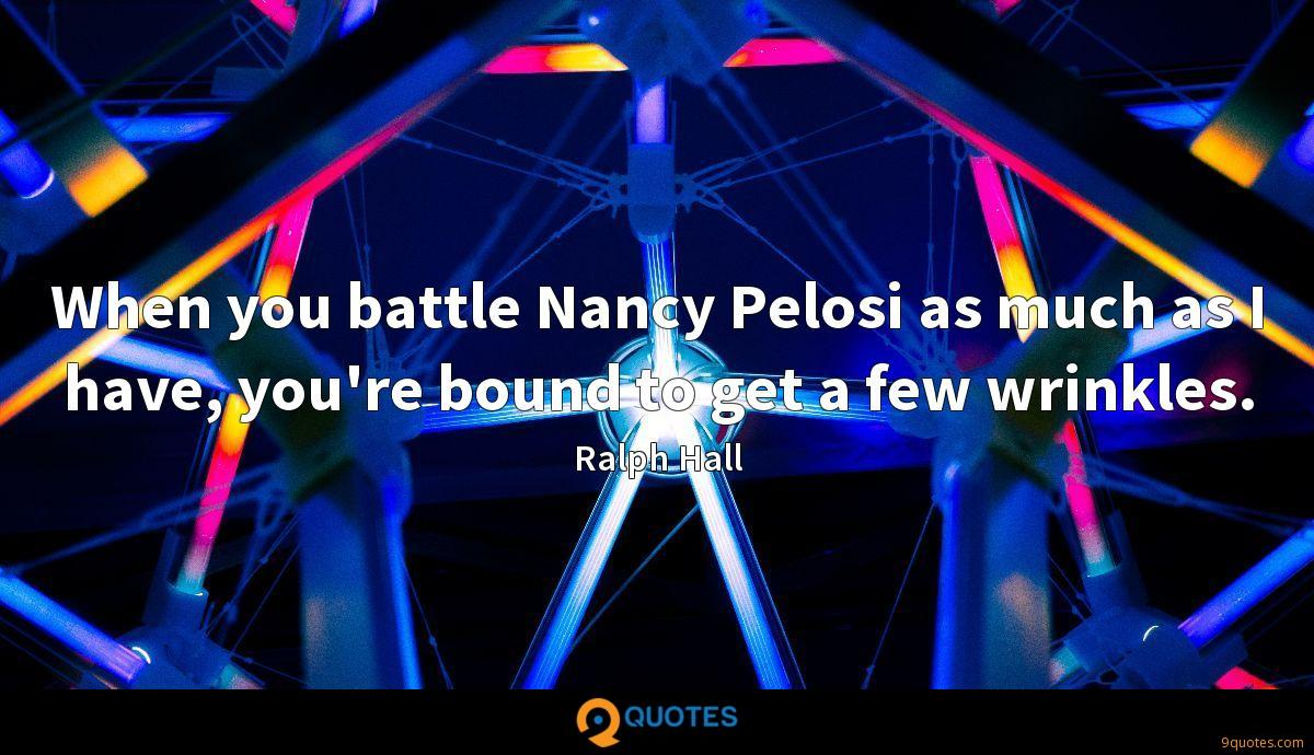 When you battle Nancy Pelosi as much as I have, you're bound to get a few wrinkles.