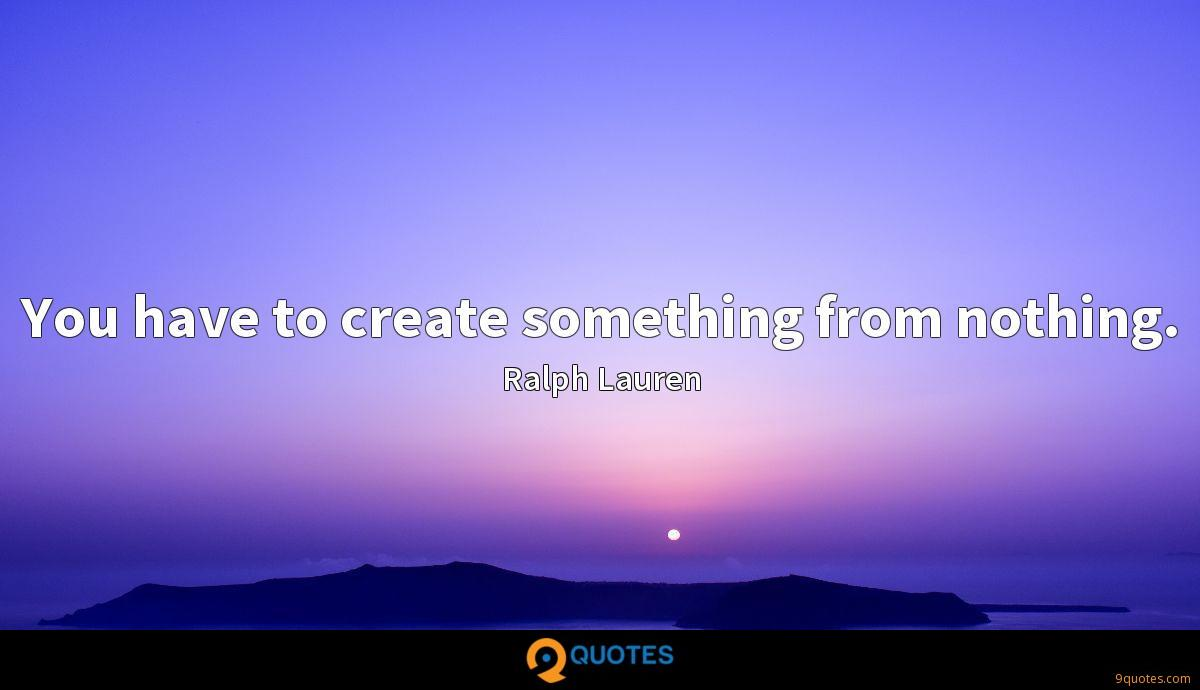You have to create something from nothing.