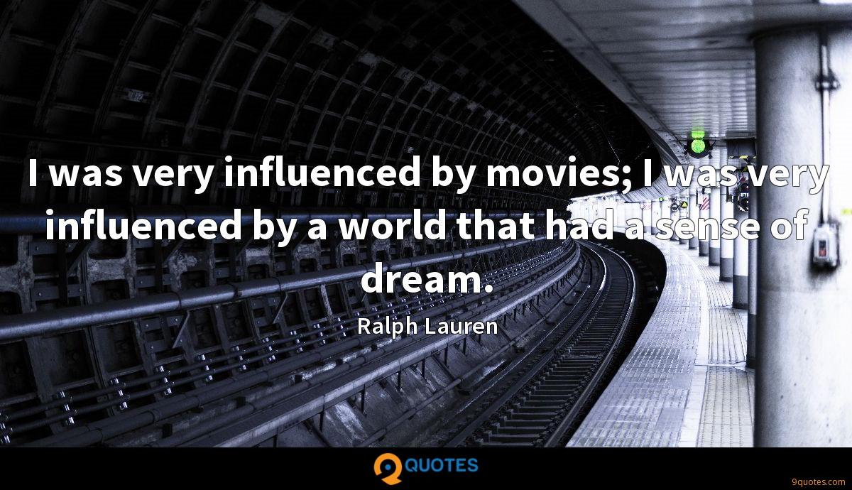 I was very influenced by movies; I was very influenced by a world that had a sense of dream.