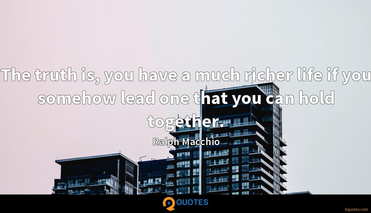 The truth is, you have a much richer life if you somehow lead one that you can hold together.