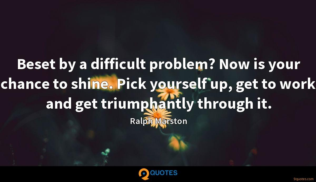 Beset by a difficult problem? Now is your chance to shine. Pick yourself up, get to work and get triumphantly through it.