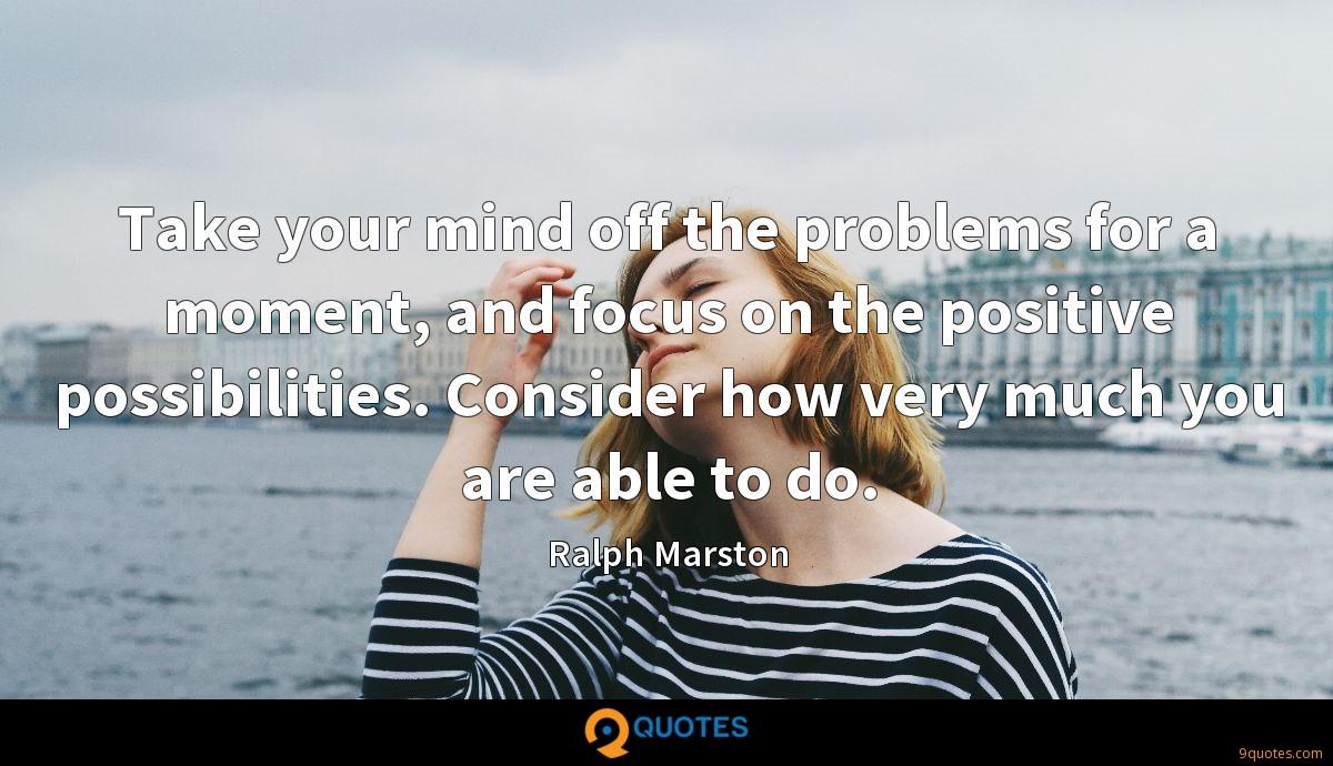 Take your mind off the problems for a moment, and focus on the positive possibilities. Consider how very much you are able to do.