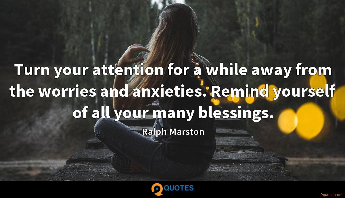 Turn your attention for a while away from the worries and anxieties. Remind yourself of all your many blessings.
