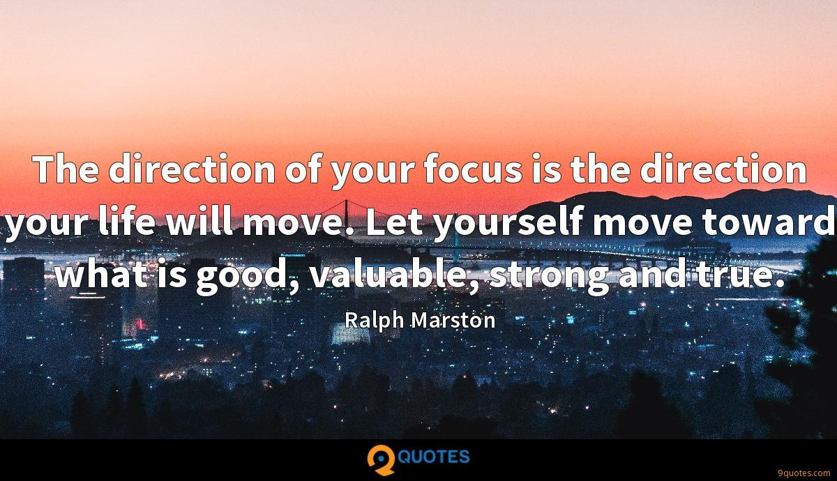 The direction of your focus is the direction your life will move. Let yourself move toward what is good, valuable, strong and true.