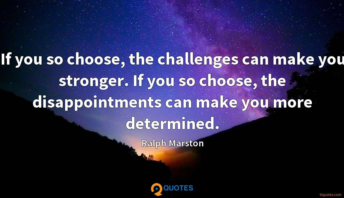 If you so choose, the challenges can make you stronger. If you so choose, the disappointments can make you more determined.
