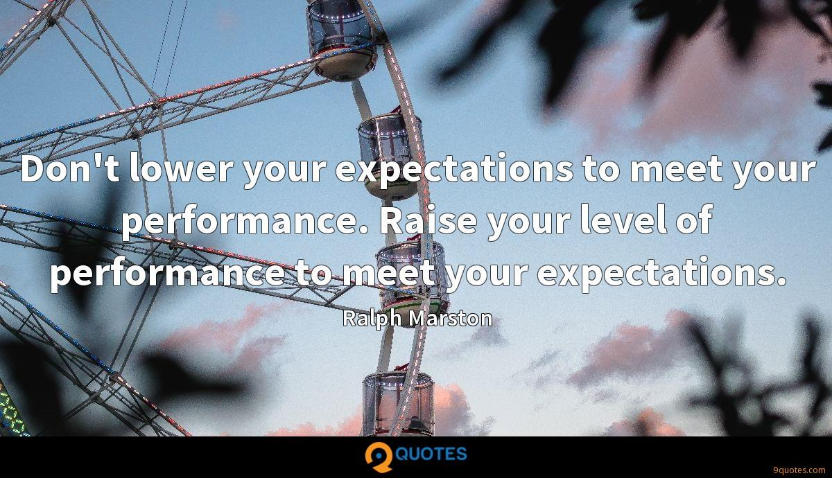 Don't lower your expectations to meet your performance. Raise your level of performance to meet your expectations.
