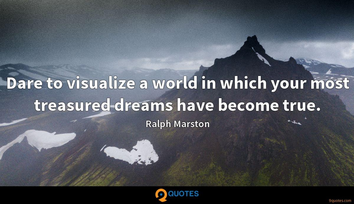 Dare to visualize a world in which your most treasured dreams have become true.